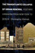 The Transatlantic Collapse of Urban Renewal: Postwar Urbanism from New York to Berlin